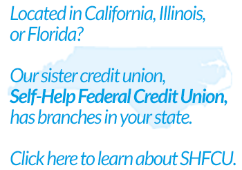 Located in California, Illinois or Florida? Our sister Credit union, Self-Help Federal Credit Union, has branches in your state. Click here to learn about SHFCU.